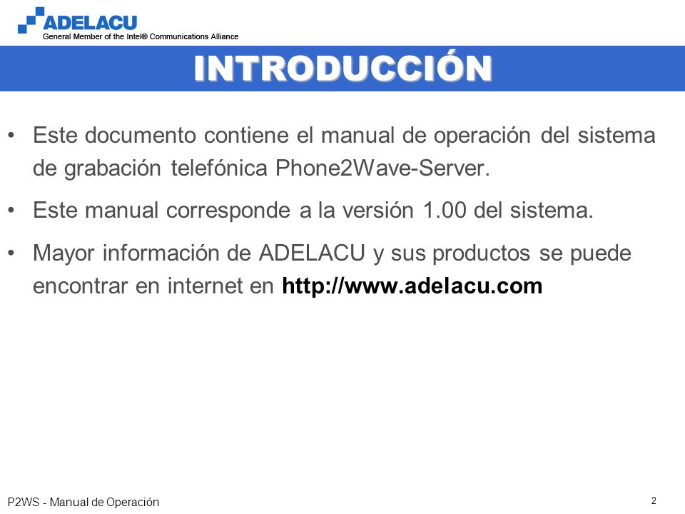 www.adelacu.com P2WS - Manual de Operación 2 INTRODUCCIÓN Este documento contiene el manual de operación del sistema de grabación telefónica Phone2Wave-Server.