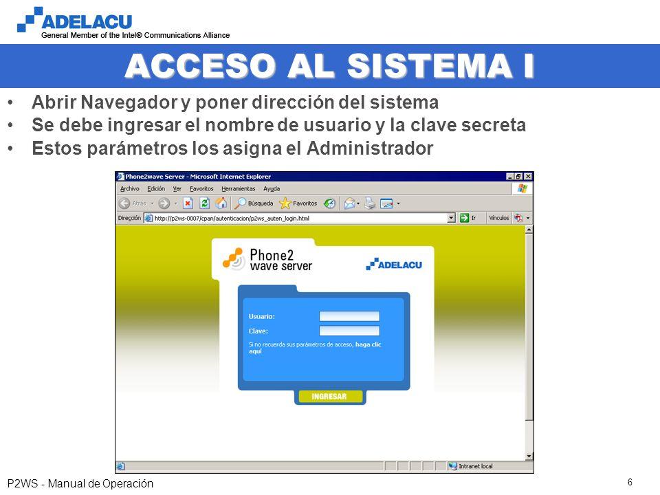 www.adelacu.com P2WS - Manual de Operación 6 ACCESO AL SISTEMA I Abrir Navegador y poner dirección del sistema Se debe ingresar el nombre de usuario y la clave secreta Estos parámetros los asigna el Administrador