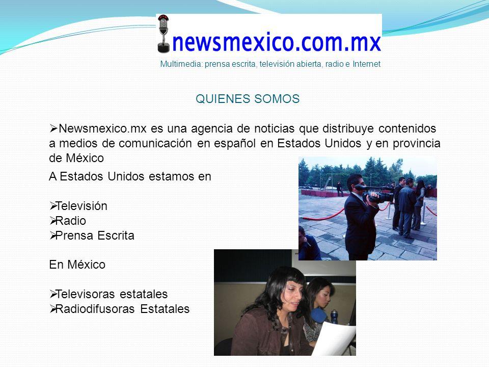 QUIENES SOMOS Newsmexico.mx es una agencia de noticias que distribuye contenidos a medios de comunicación en español en Estados Unidos y en provincia de México A Estados Unidos estamos en Televisión Radio Prensa Escrita En México Televisoras estatales Radiodifusoras Estatales Multimedia: prensa escrita, televisión abierta, radio e Internet