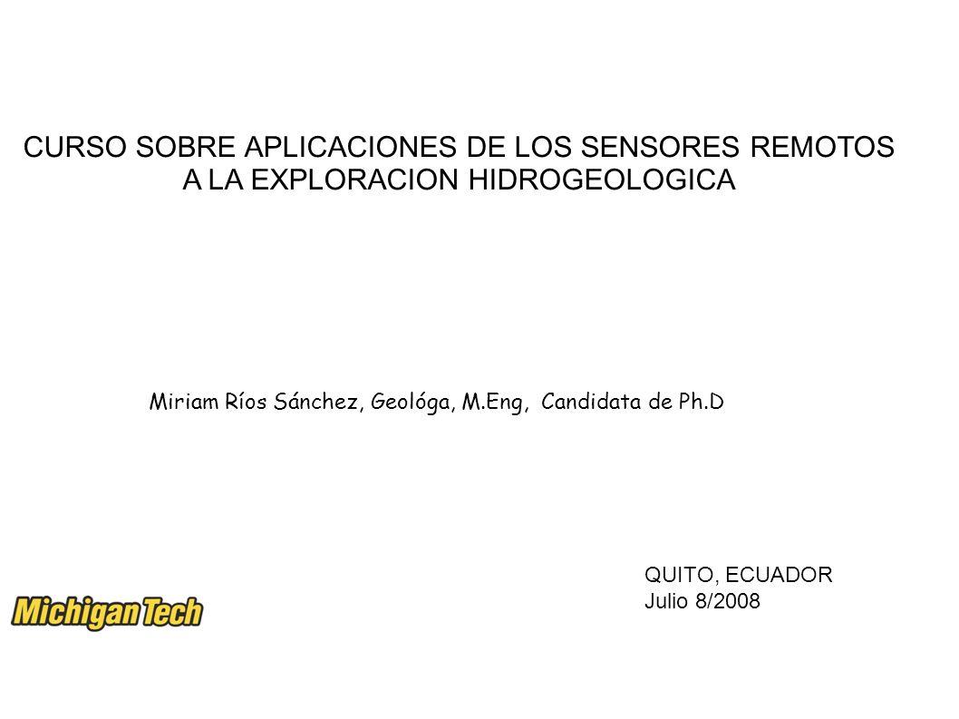 Miriam Ríos Sánchez, Geológa, M.Eng, Candidata de Ph.D QUITO, ECUADOR Julio 8/2008 CURSO SOBRE APLICACIONES DE LOS SENSORES REMOTOS A LA EXPLORACION HIDROGEOLOGICA