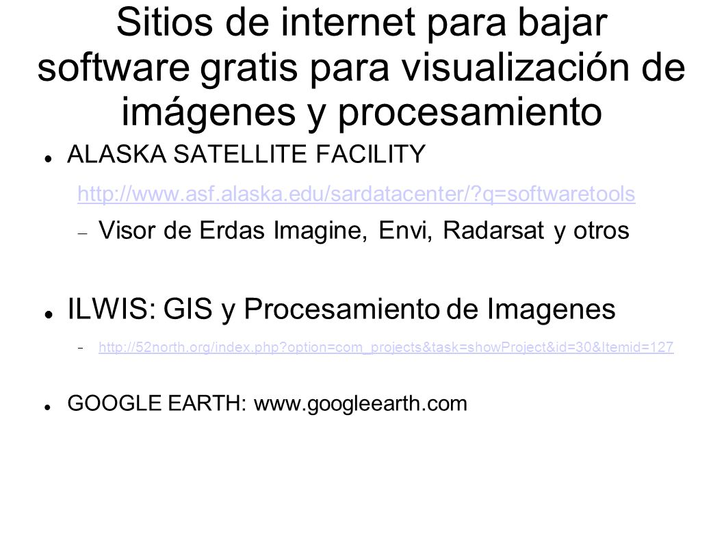 Sitios de internet para bajar software gratis para visualización de imágenes y procesamiento ALASKA SATELLITE FACILITY http://www.asf.alaska.edu/sardatacenter/?q=softwaretools Visor de Erdas Imagine, Envi, Radarsat y otros ILWIS: GIS y Procesamiento de Imagenes http://52north.org/index.php?option=com_projects&task=showProject&id=30&Itemid=127 GOOGLE EARTH: www.googleearth.com