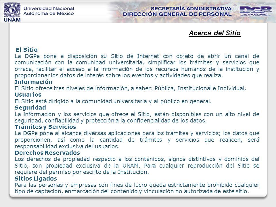El Sitio La DGPe pone a disposición su Sitio de Internet con objeto de abrir un canal de comunicación con la comunidad universitaria, simplificar los trámites y servicios que ofrece, facilitar el acceso a la información de los recursos humanos de la institución y proporcionar los datos de interés sobre los eventos y actividades que realiza.