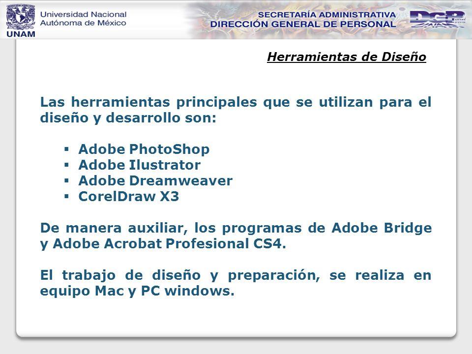 Herramientas de Diseño Las herramientas principales que se utilizan para el diseño y desarrollo son: Adobe PhotoShop Adobe Ilustrator Adobe Dreamweaver CorelDraw X3 De manera auxiliar, los programas de Adobe Bridge y Adobe Acrobat Profesional CS4.