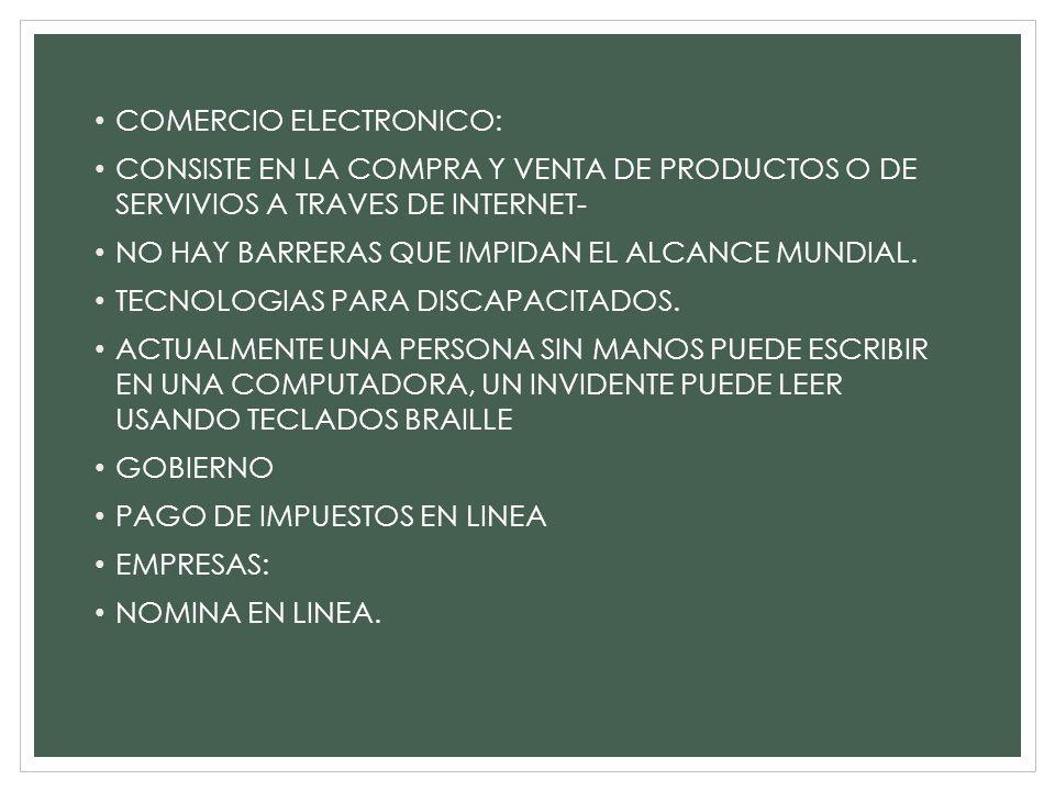 COMERCIO ELECTRONICO: CONSISTE EN LA COMPRA Y VENTA DE PRODUCTOS O DE SERVIVIOS A TRAVES DE INTERNET- NO HAY BARRERAS QUE IMPIDAN EL ALCANCE MUNDIAL.