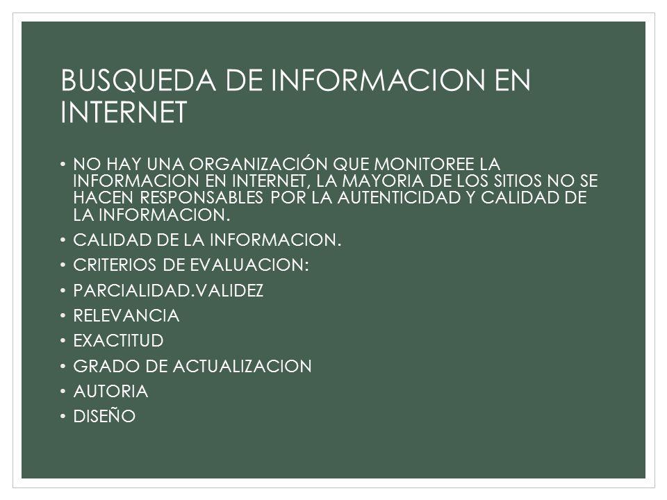 BUSQUEDA DE INFORMACION EN INTERNET NO HAY UNA ORGANIZACIÓN QUE MONITOREE LA INFORMACION EN INTERNET, LA MAYORIA DE LOS SITIOS NO SE HACEN RESPONSABLE