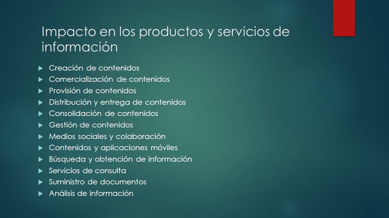Impacto en los productos y servicios de información Creación de contenidos Comercialización de contenidos Provisión de contenidos Distribución y entre