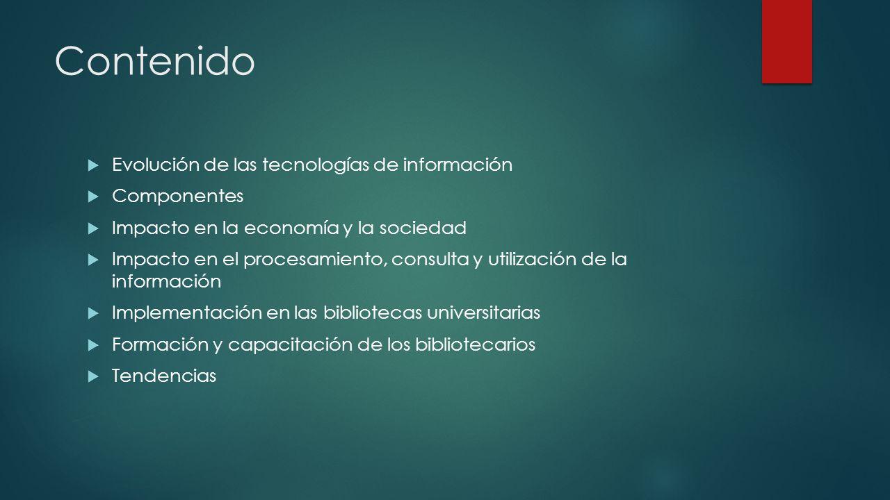 Contenido Evolución de las tecnologías de información Componentes Impacto en la economía y la sociedad Impacto en el procesamiento, consulta y utiliza