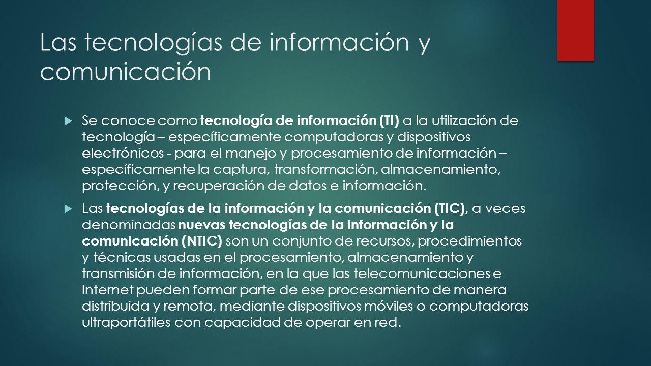 Las tecnologías de información y comunicación Se conoce como tecnología de información (TI) a la utilización de tecnología – específicamente computado