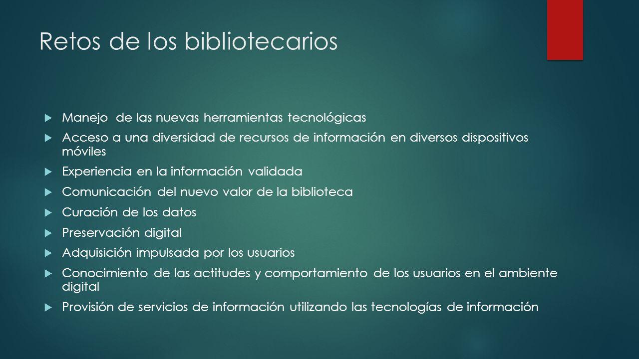 Retos de los bibliotecarios Manejo de las nuevas herramientas tecnológicas Acceso a una diversidad de recursos de información en diversos dispositivos