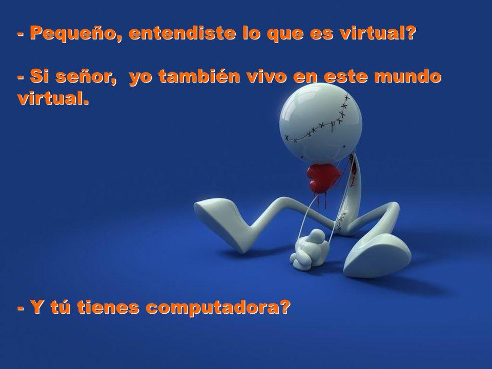 - Pequeño, entendiste lo que es virtual? - Pequeño, entendiste lo que es virtual? - Si señor, yo también vivo en este mundo virtual. - Si señor, yo ta
