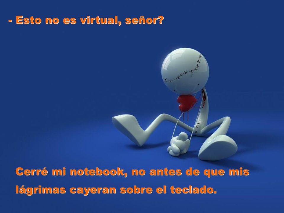 - Esto no es virtual, señor? - Esto no es virtual, señor? Cerré mi notebook, no antes de que mis lágrimas cayeran sobre el teclado. Cerré mi notebook,