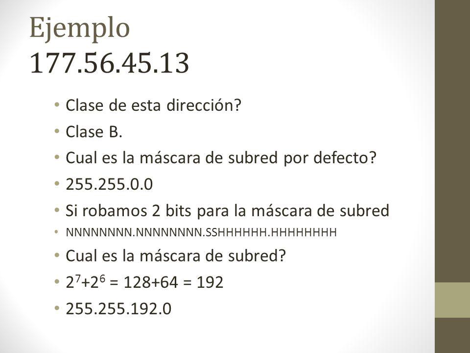 Ejemplo 177.56.45.13 Clase de esta dirección? Clase B. Cual es la máscara de subred por defecto? 255.255.0.0 Si robamos 2 bits para la máscara de subr