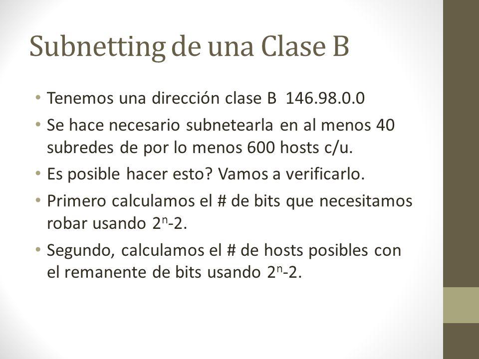 Subnetting de una Clase B Tenemos una dirección clase B 146.98.0.0 Se hace necesario subnetearla en al menos 40 subredes de por lo menos 600 hosts c/u
