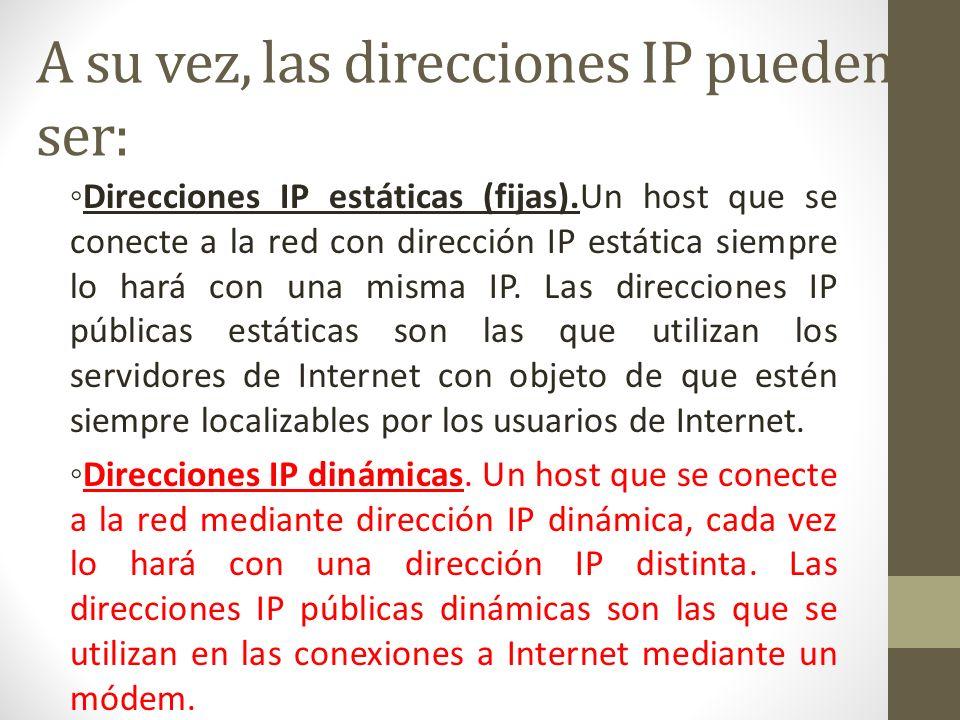 A su vez, las direcciones IP pueden ser: Direcciones IP estáticas (fijas).Un host que se conecte a la red con dirección IP estática siempre lo hará co