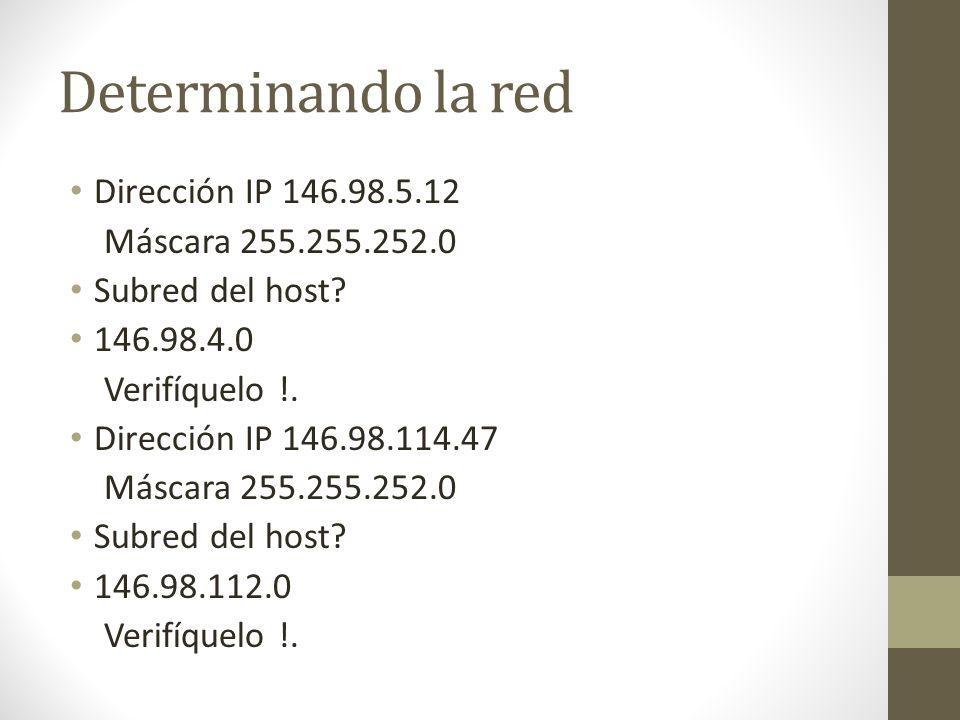 Determinando la red Dirección IP 146.98.5.12 Máscara 255.255.252.0 Subred del host? 146.98.4.0 Verifíquelo !. Dirección IP 146.98.114.47 Máscara 255.2