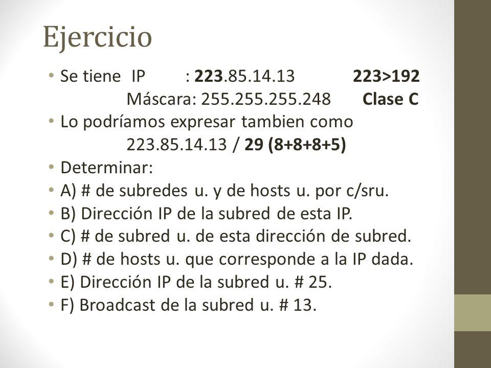 Ejercicio Se tiene IP : 223.85.14.13 223>192 Máscara: 255.255.255.248 Clase C Lo podríamos expresar tambien como 223.85.14.13 / 29 (8+8+8+5) Determina