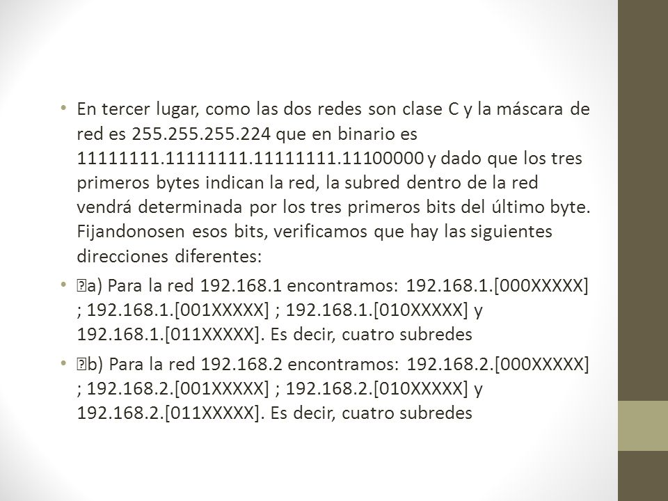 En tercer lugar, como las dos redes son clase C y la máscara de red es 255.255.255.224 que en binario es 11111111.11111111.11111111.11100000 y dado qu