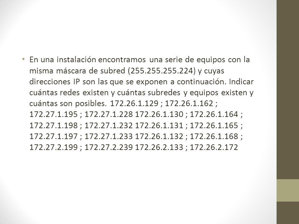 En una instalación encontramos una serie de equipos con la misma máscara de subred (255.255.255.224) y cuyas direcciones IP son las que se exponen a c