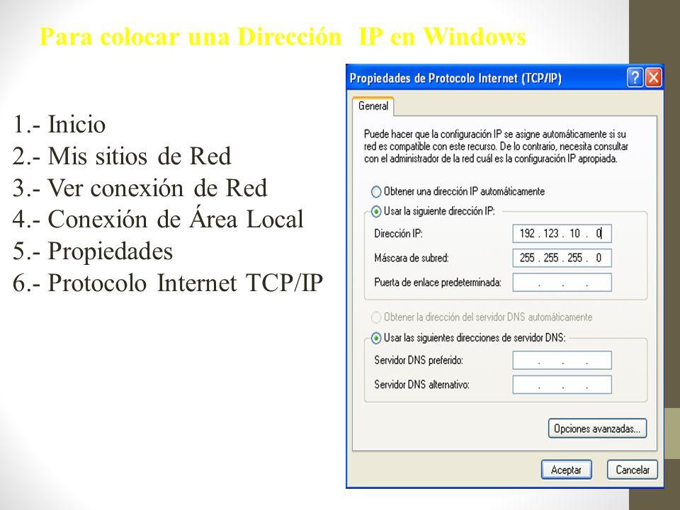 1.- Inicio 2.- Mis sitios de Red 3.- Ver conexión de Red 4.- Conexión de Área Local 5.- Propiedades 6.- Protocolo Internet TCP/IP Para colocar una Dir