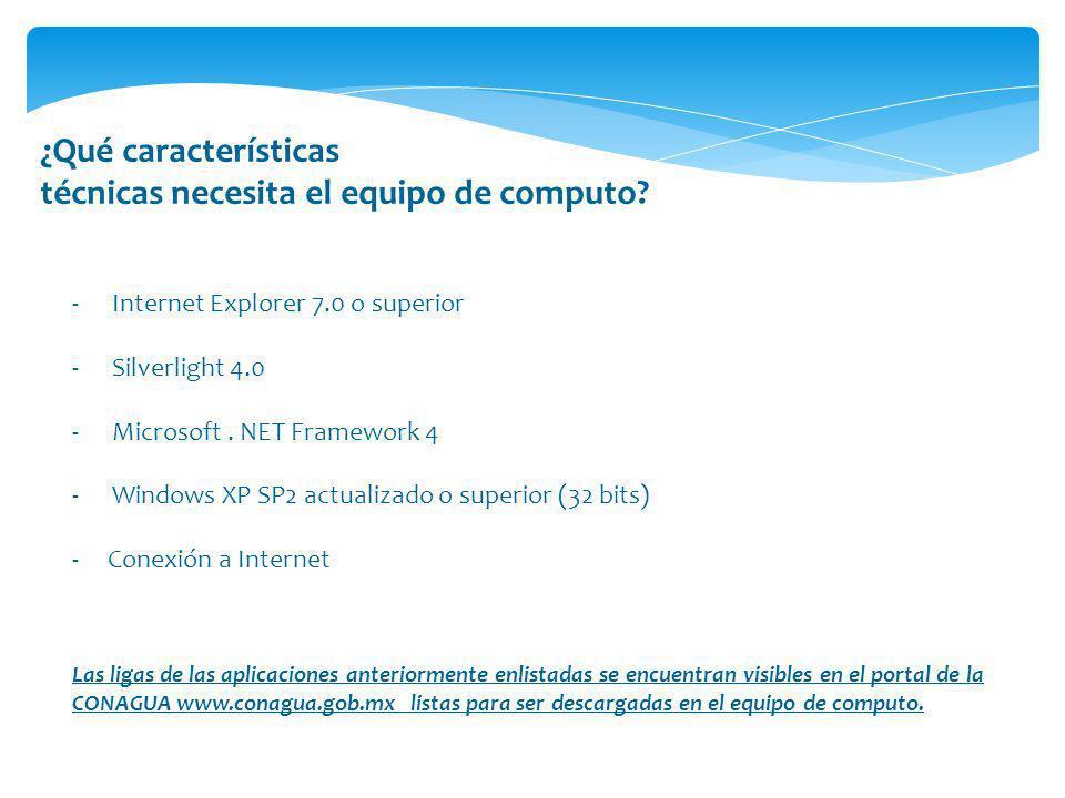 ¿Qué características técnicas necesita el equipo de computo? -Internet Explorer 7.0 o superior -Silverlight 4.0 -Microsoft. NET Framework 4 -Windows X