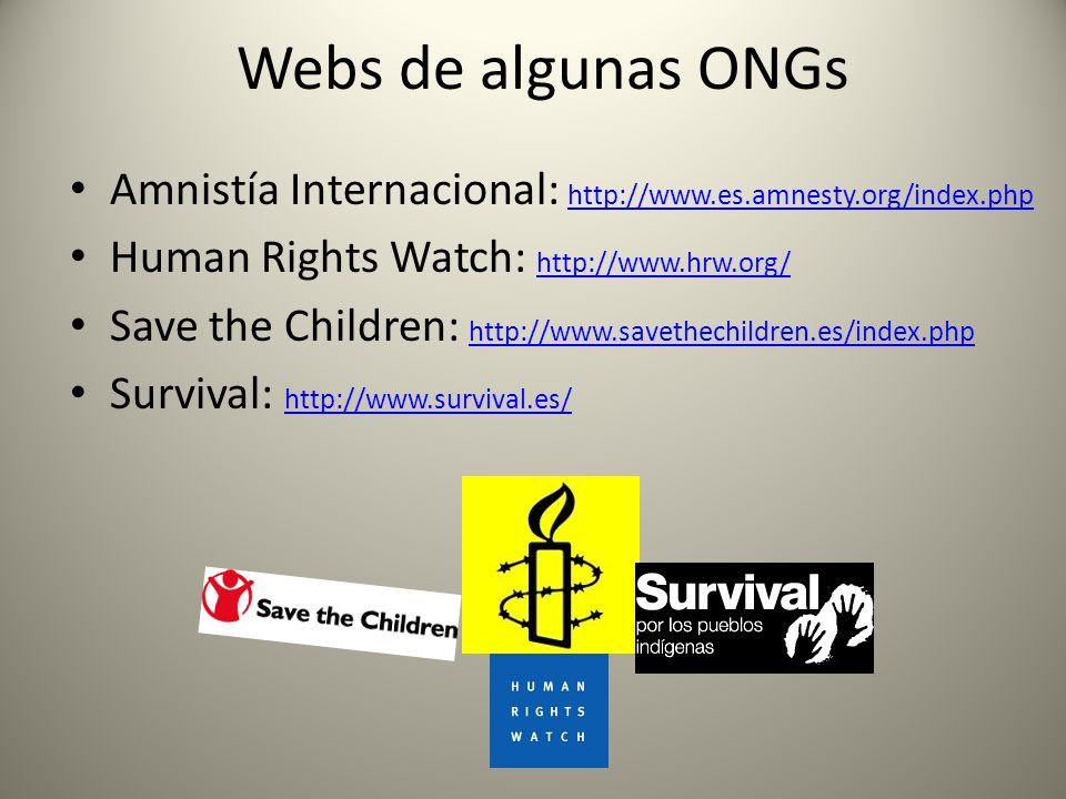 Webs de algunas ONGs Amnistía Internacional: http://www.es.amnesty.org/index.php http://www.es.amnesty.org/index.php Human Rights Watch: http://www.hrw.org/ http://www.hrw.org/ Save the Children: http://www.savethechildren.es/index.php http://www.savethechildren.es/index.php Survival: http://www.survival.es/ http://www.survival.es/