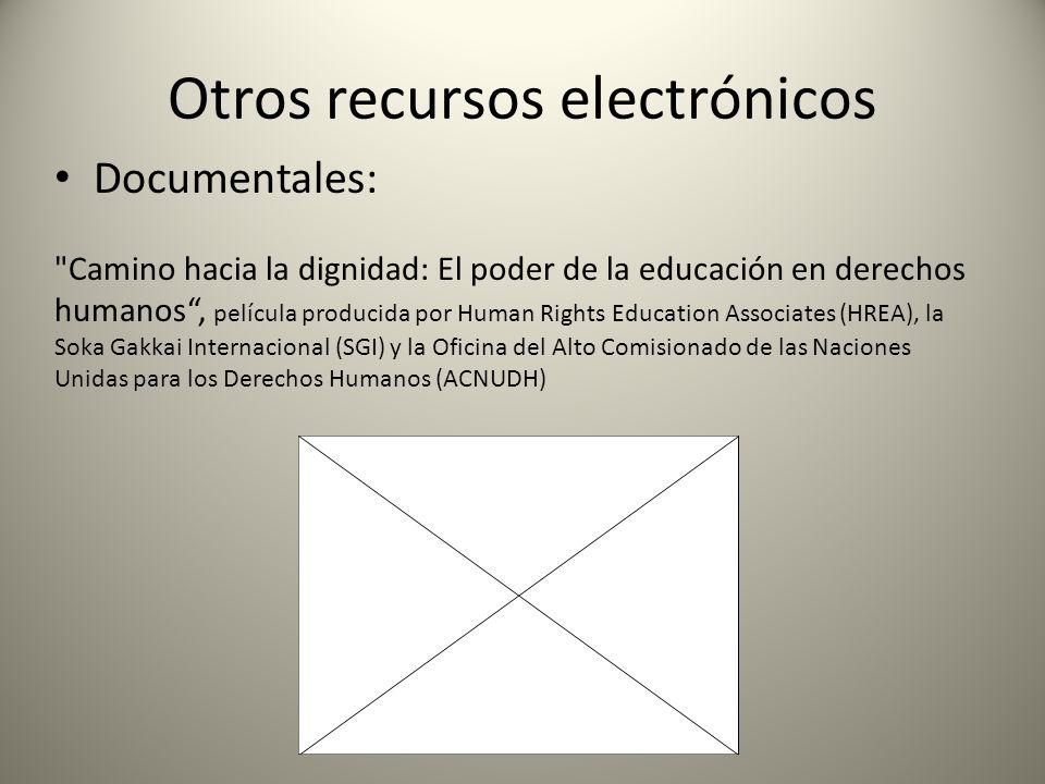 Otros recursos electrónicos Documentales: Camino hacia la dignidad: El poder de la educación en derechos humanos, película producida por Human Rights Education Associates (HREA), la Soka Gakkai Internacional (SGI) y la Oficina del Alto Comisionado de las Naciones Unidas para los Derechos Humanos (ACNUDH)