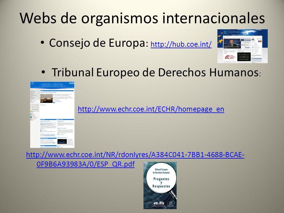 Webs de organismos internacionales Consejo de Europa : http://hub.coe.int/ http://hub.coe.int/ Tribunal Europeo de Derechos Humanos : http://www.echr.coe.int/ECHR/homepage_en http://www.echr.coe.int/NR/rdonlyres/A384C041-7BB1-4688-BCAE- 0F9B6A93983A/0/ESP_QR.pdf
