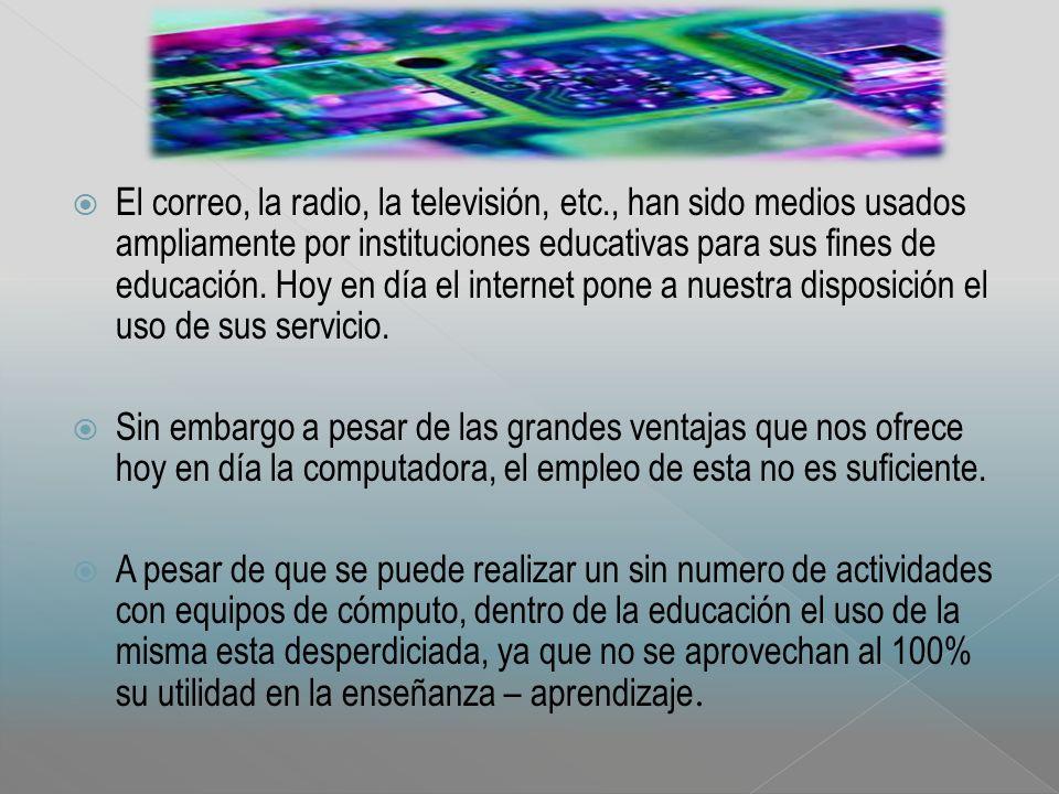 El correo, la radio, la televisión, etc., han sido medios usados ampliamente por instituciones educativas para sus fines de educación.