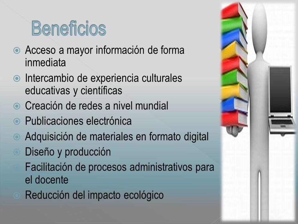 Acceso a mayor información de forma inmediata Intercambio de experiencia culturales educativas y científicas Creación de redes a nivel mundial Publicaciones electrónica Adquisición de materiales en formato digital Diseño y producción Facilitación de procesos administrativos para el docente Reducción del impacto ecológico