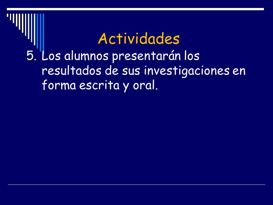 Actividades 5.Los alumnos presentarán los resultados de sus investigaciones en forma escrita y oral.