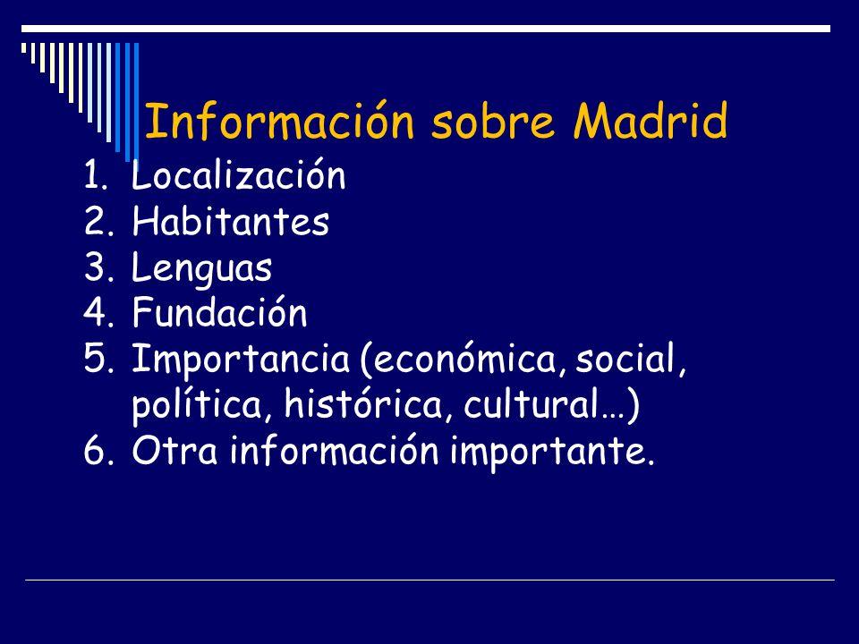 Información sobre Madrid 1.Localización 2.Habitantes 3.Lenguas 4.Fundación 5.Importancia (económica, social, política, histórica, cultural…) 6.Otra in