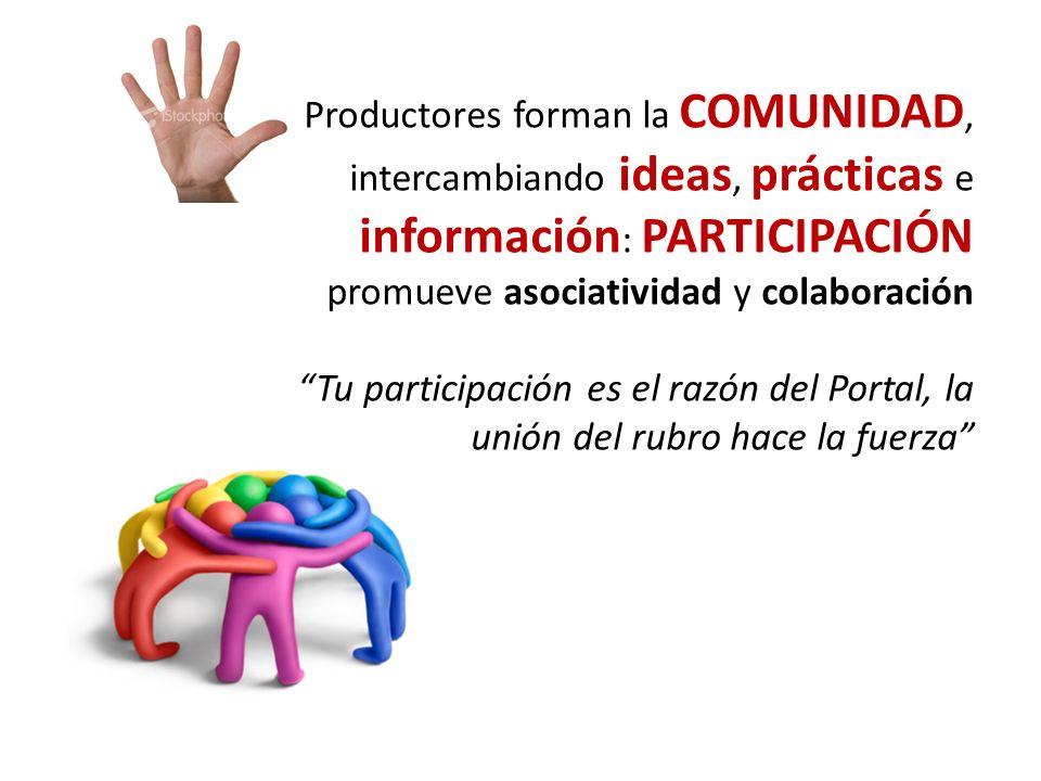 Productores forman la COMUNIDAD, intercambiando ideas, prácticas e información : PARTICIPACIÓN promueve asociatividad y colaboración Tu participación es el razón del Portal, la unión del rubro hace la fuerza