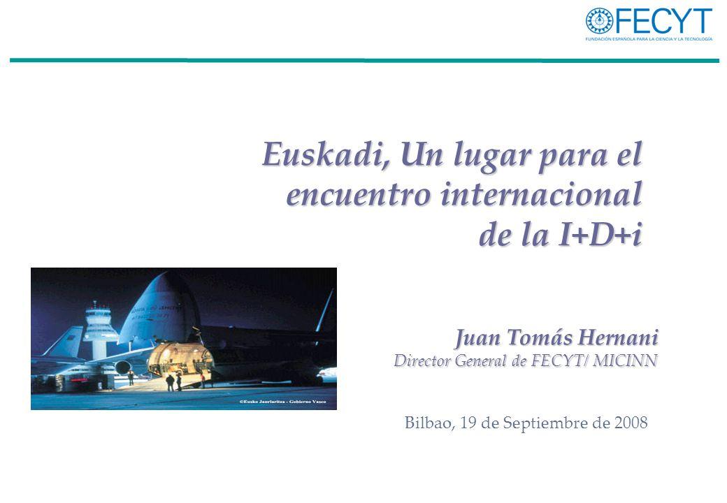Euskadi, Un lugar para el encuentro internacional de la I+D+i Bilbao, 19 de Septiembre de 2008 Juan Tomás Hernani Director General de FECYT/ MICINN