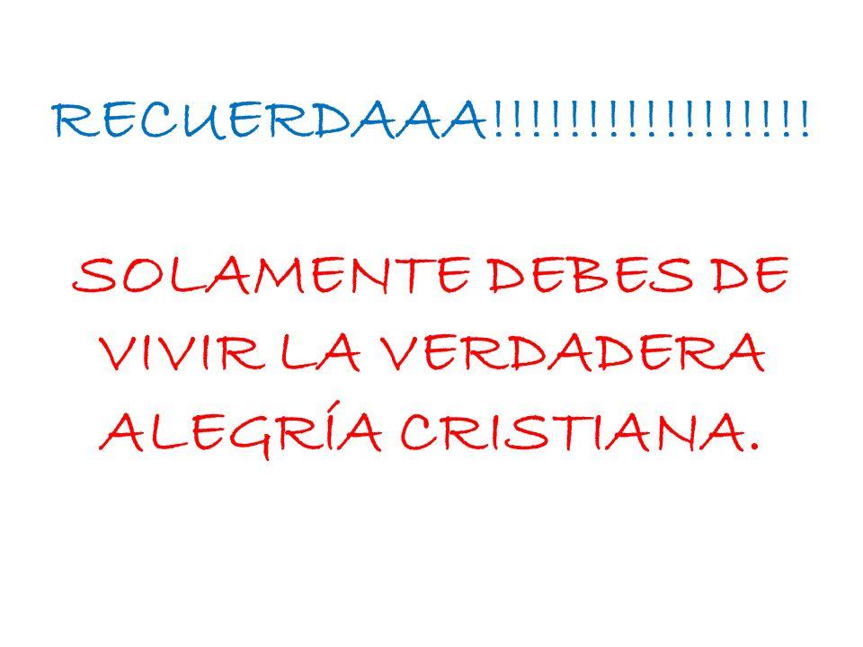 RECUERDAAA!!!!!!!!!!!!!!!!! SOLAMENTE DEBES DE VIVIR LA VERDADERA ALEGRÍA CRISTIANA.