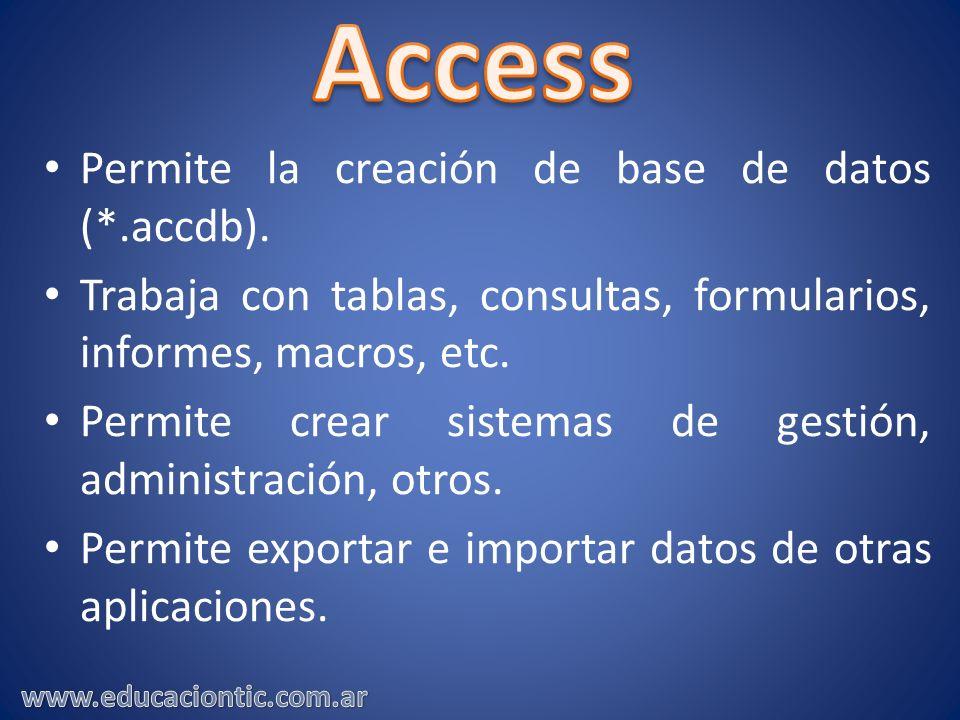 Permite la creación de base de datos (*.accdb). Trabaja con tablas, consultas, formularios, informes, macros, etc. Permite crear sistemas de gestión,