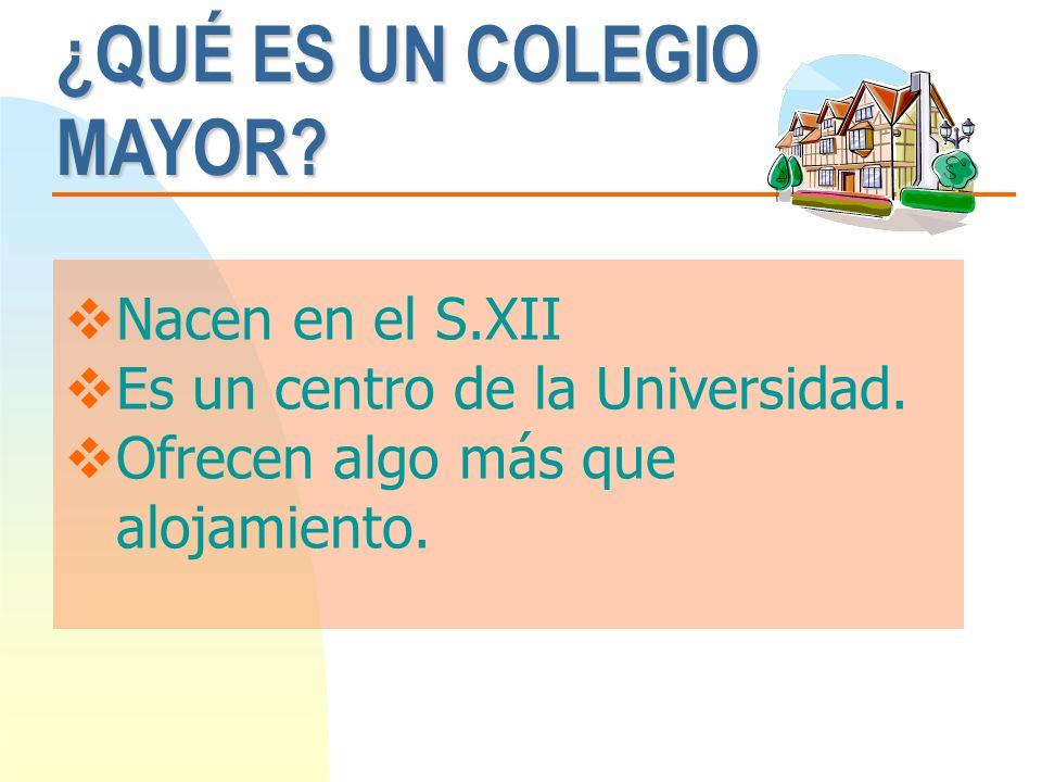 ¿QUÉ ES UN COLEGIO MAYOR? Nacen en el S.XII Es un centro de la Universidad. Ofrecen algo más que alojamiento.