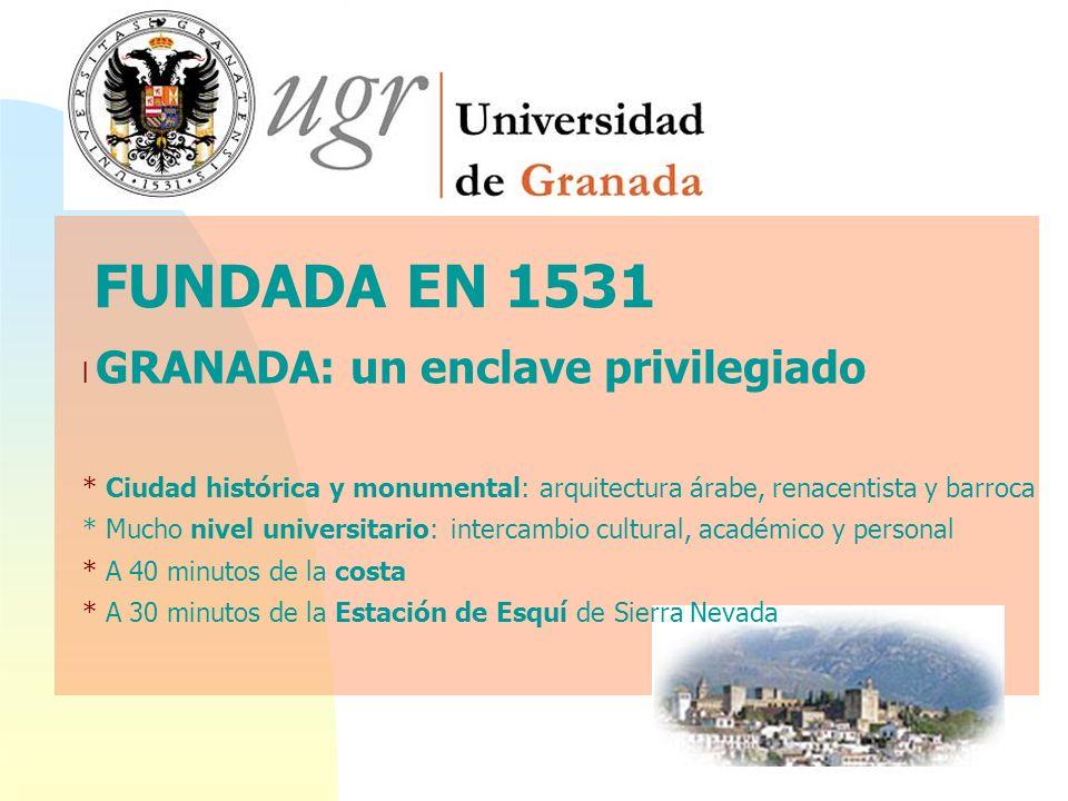FUNDADA EN 1531 l GRANADA: un enclave privilegiado * Ciudad histórica y monumental: arquitectura árabe, renacentista y barroca * Mucho nivel universit