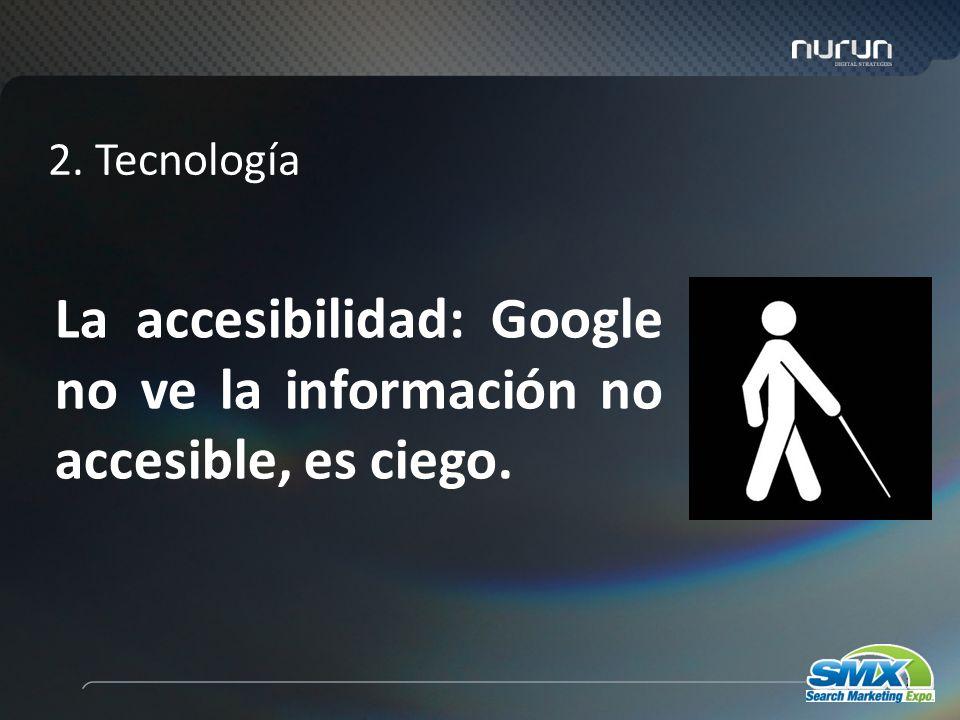 25 La accesibilidad: Google no ve la información no accesible, es ciego. 2. Tecnología