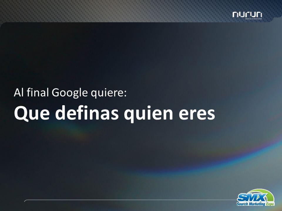7 Al final Google quiere: Que definas quien eres
