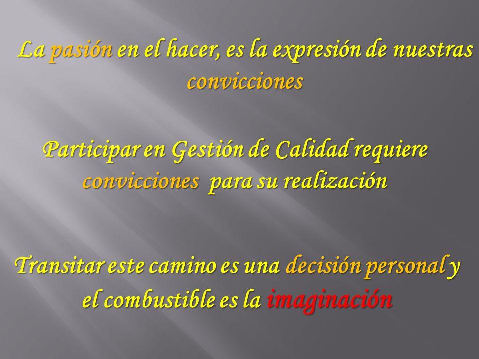 La pasión en el hacer, es la expresión de nuestras convicciones Participar en Gestión de Calidad requiere convicciones para su realización Transitar e