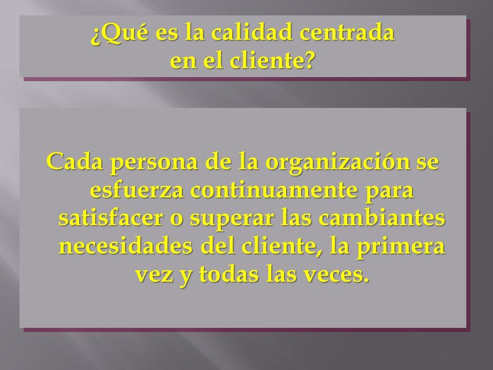 ¿Qué es la calidad centrada en el cliente? Cada persona de la organización se esfuerza continuamente para satisfacer o superar las cambiantes necesida