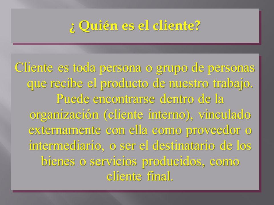 Cliente es toda persona o grupo de personas que recibe el producto de nuestro trabajo. Puede encontrarse dentro de la organización (cliente interno),