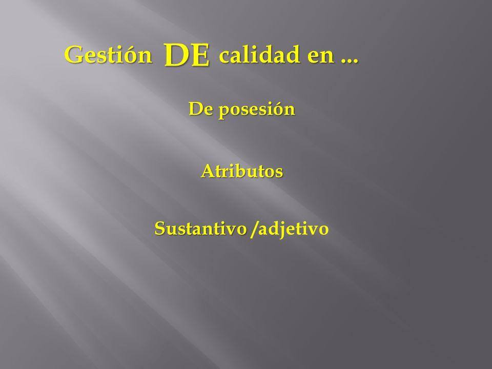 DE De posesión Atributos Sustantivo Sustantivo /adjetivo calidad en... Gestión