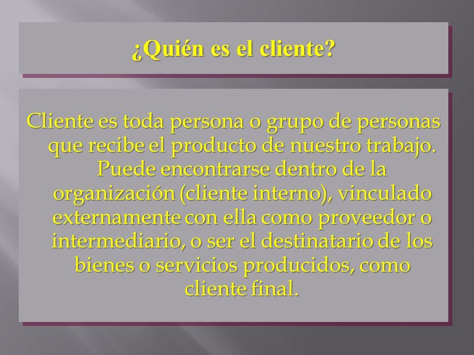 ¿Quién es el cliente? Cliente es toda persona o grupo de personas que recibe el producto de nuestro trabajo. Puede encontrarse dentro de la organizaci