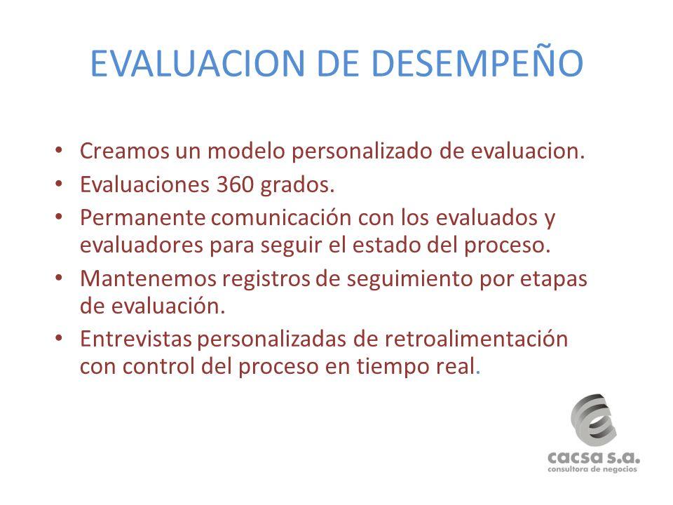 EVALUACION DE DESEMPEÑO Creamos un modelo personalizado de evaluacion. Evaluaciones 360 grados. Permanente comunicación con los evaluados y evaluadore