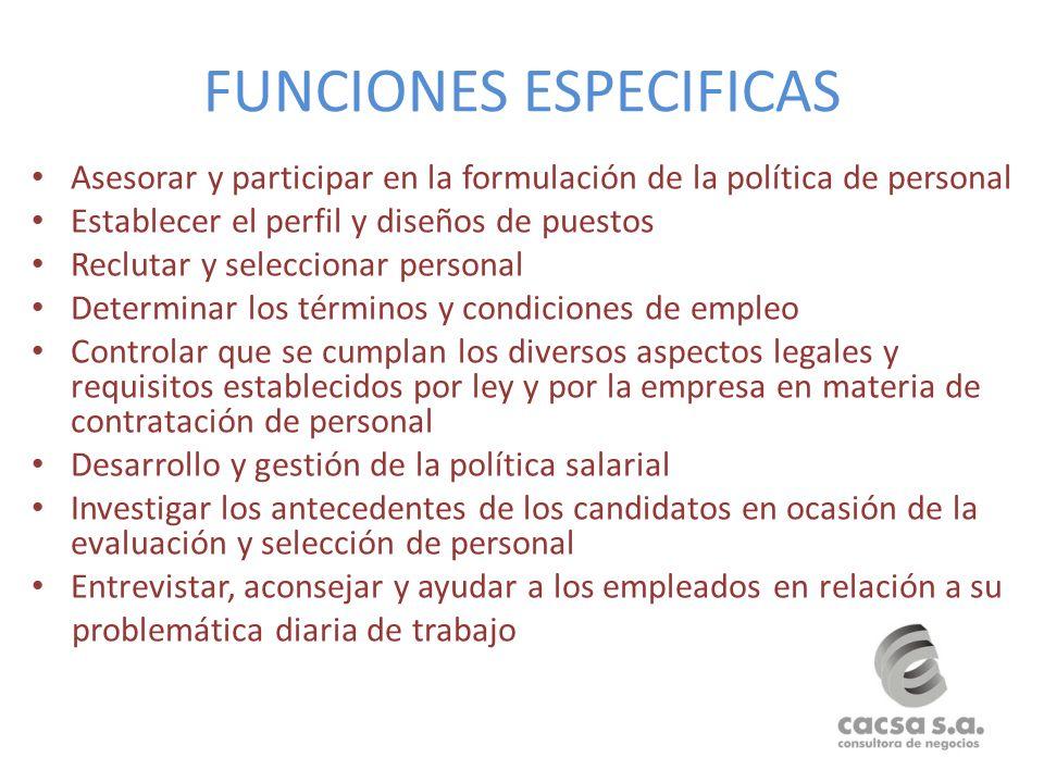 FUNCIONES ESPECIFICAS Asesorar y participar en la formulación de la política de personal Establecer el perfil y diseños de puestos Reclutar y seleccio