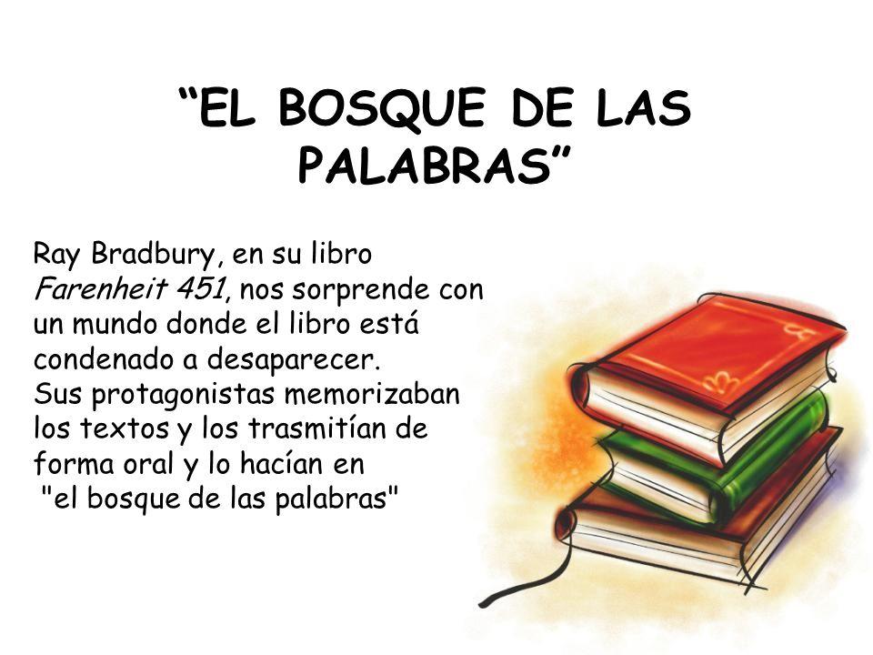 EL BOSQUE DE LAS PALABRAS Ray Bradbury, en su libro Farenheit 451, nos sorprende con un mundo donde el libro está condenado a desaparecer. Sus protago