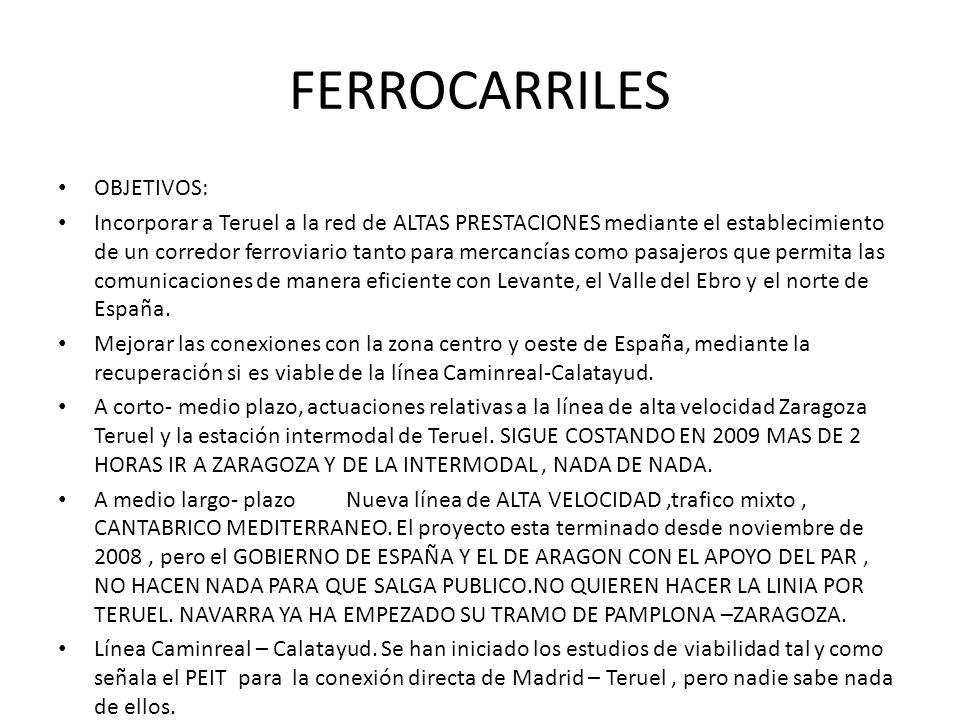 FERROCARRILES OBJETIVOS: Incorporar a Teruel a la red de ALTAS PRESTACIONES mediante el establecimiento de un corredor ferroviario tanto para mercancí