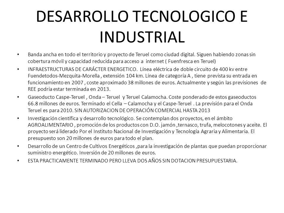 DESARROLLO TECNOLOGICO E INDUSTRIAL Banda ancha en todo el territorio y proyecto de Teruel como ciudad digital. Siguen habiendo zonas sin cobertura mó