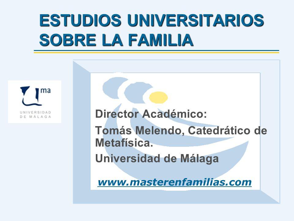 ESTUDIOS UNIVERSITARIOS SOBRE LA FAMILIA Director Académico: Tomás Melendo, Catedrático de Metafísica. Universidad de Málaga www.masterenfamilias.com